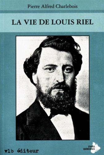 La vie de Louis Riel: Charlebois, Pierre Alfred