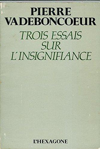 Trois essais sur l'insignifiance (French Edition): Pierre Vadeboncoeur