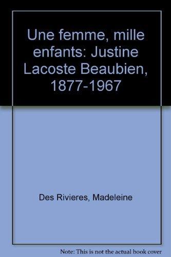 Une femme, mille enfants: Justine Lacoste Beaubien, 1877-1967 (French Edition): Des Rivieres, ...