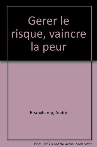 Gerer le risque, vaincre la peur: Andre Beauchamp