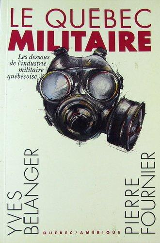Le Qu?bec militaire: Les dessous de l'industrie militaire Qu?b?coise: Yves B?langer