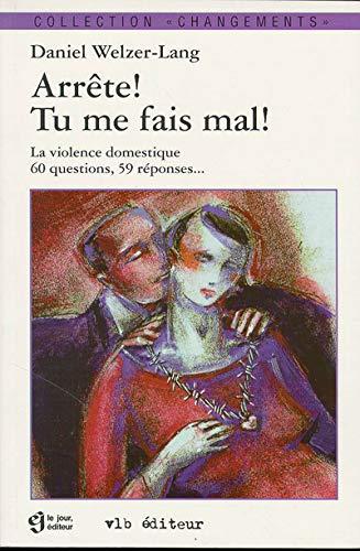 Arrête ! Tu me fais mal ! La violence domestique - 60 questions, 59 réponses: ...