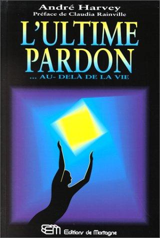 L'ultime pardon: --au-delàde la vie: Harvey AndrÃ
