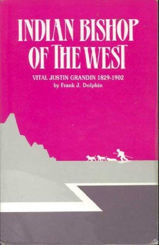Indian bishop of the west: The story of Vital Justin Grandin, 1829-1902: Frank J Dolphin