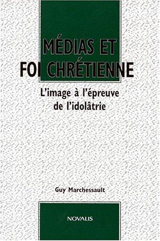 Medias et foi Chretienne: L'image a l'epreuve: Marchessault, Guy