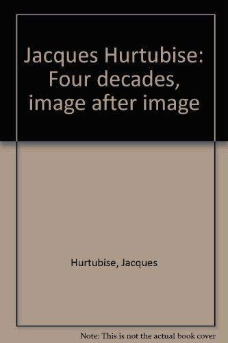 Jacques Hurtubise: Four Decades, Image After Image: Jacques Hurtubise