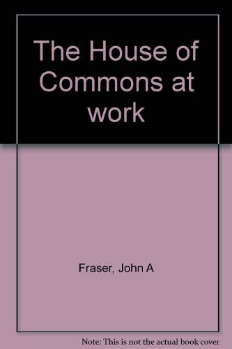 The House of Commons at work: Fraser, John A