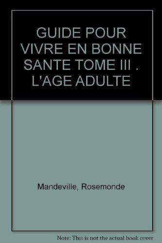 GUIDE POUR VIVRE EN BONNE SANTE TOME III . L'AGE ADULTE: Mandeville, Rosemonde