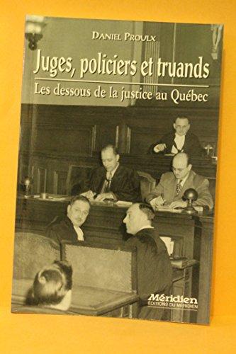 Juges, Policiers Et Truands: Les Dessous de La Justice Au Quebec: Daniel Proulx