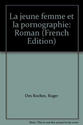 La jeune femme et la pornographie: Roman: Des Roches, Roger