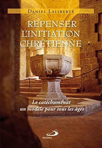 9782894208403: Repenser l'initiation chrétienne : Le catéchuménat, un modèle pour tous les âges