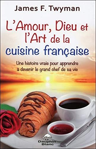 9782894363683: L'amour, Dieu et l'art de la cuisine française : Une histoire vraie pour apprendre à devenir le grand chef de sa vie