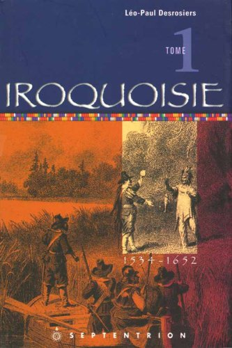 IROQUOISIE. ------ Tome 1 , 1534-1652: DESROSIERS ( Léo-Paul )