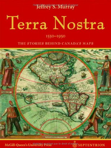 Terra Nostra, 1550-1950: The Stories Behind Canada's Maps: Murray, Jeffrey S.