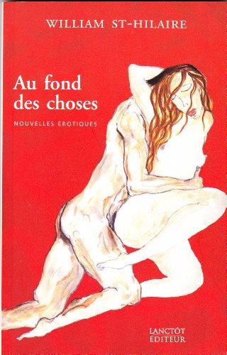 Au fond des choses: Nouvelles erotiques: William St-Hilaire