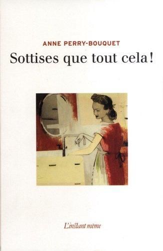 Sottises que tout cela!: Perry-Bouquet, Anne