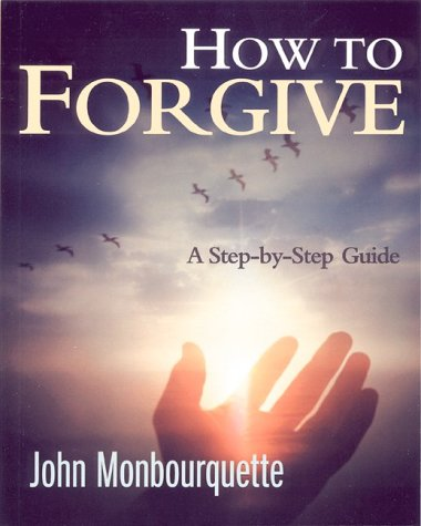 How to Forgive : A Step-by-Step Guide: John Monbourquette