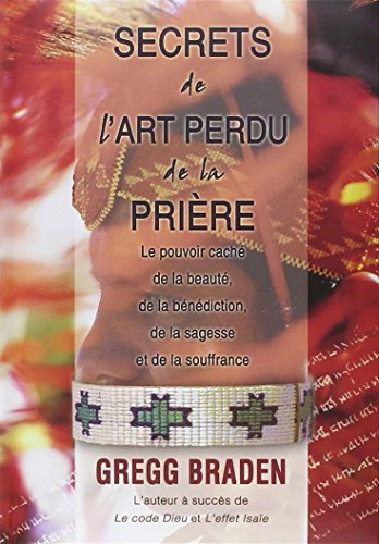 SECRETS DE L ART PERDU DE LA PRIERE: BRADEN GREGG