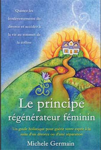 9782895656562: Le principe régénérateur féminin : Un guide holistique pour guérir votre esprit à la suite d'un divorce ou d'une séparation