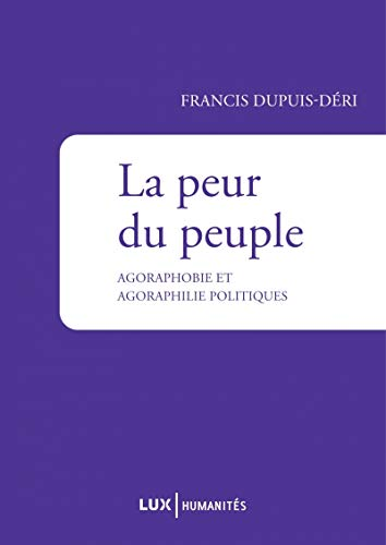 PEUR DU PEUPLE (LA) : AGORAPHOBIE ET AGORAPHILIE POLITIQUES: DUPUIS-DÉRI FRANCIS