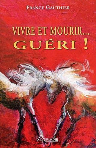 VIVRE ET MOURIR. GUÉRI ! HISTOIRE D'UNE GRANDE RÉSURRECTION: GAUTHIER FRANCE