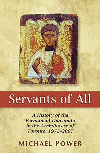 Servants of All: A History of the Permanent Diaconate in the Archdiocese of Toronto, 1972-2007: ...