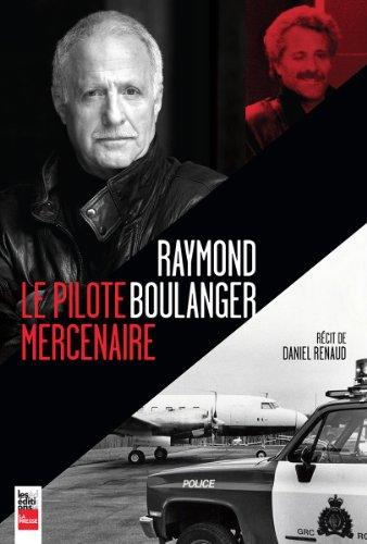 RAYMOND BOULANGER LE PILOTE MERCENAIRE: RENAUD DANIEL