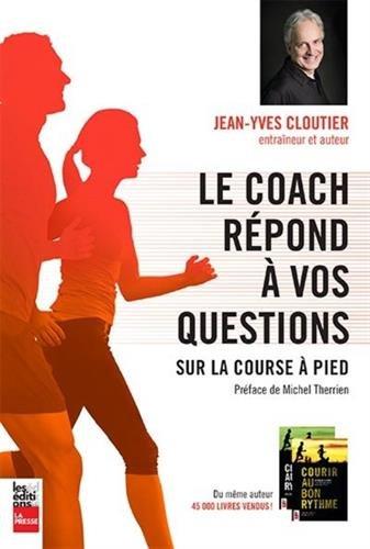 COACH RÉPOND À VOS QUESTIONS SUR LA COURSE À PIED (LE): CLOUTIER JEAN-YVES