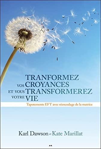 9782897526627: Transformez vos croyances et vous transformerez votre vie - Tapotements EFT avec réencodage de la matrice
