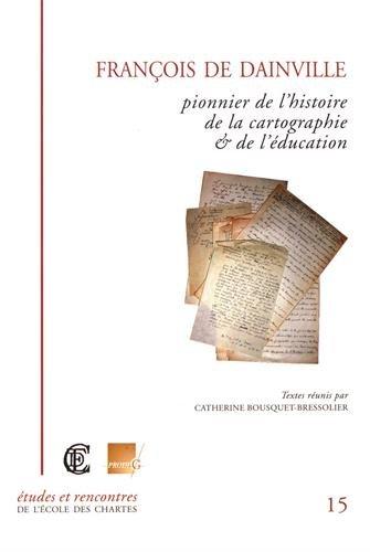 francois de dainville ; pionnier de l'histoire de la cartographie et de l'education: ...