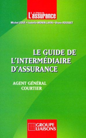 Le guide de l'intermédiaire d'assurance : Agent général, courtier: ...