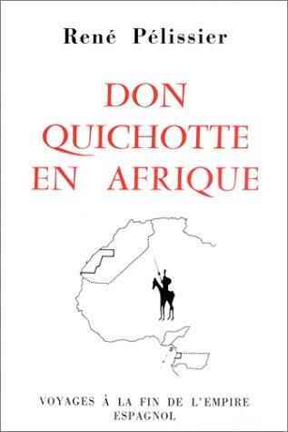Don Quichotte en Afrique : Voyages à la fin de l'Empire espagnol: PELISSIER ( René )