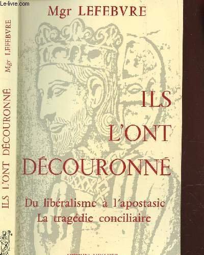 Ils l'Ont Decouronne : du Libéralisme a: Mgr Marcel Lefebvre