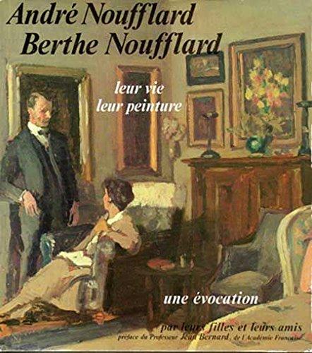 Andre Noufflard, Berthe Noufflard; Leur Vie Leur Peinture; Une Evocation Par Leurs Filles et Leurs ...