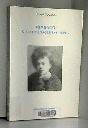"""Rimbaud ou """"le dégagement rêvé"""". Essai sur: CLAISSE ( Bruno"""