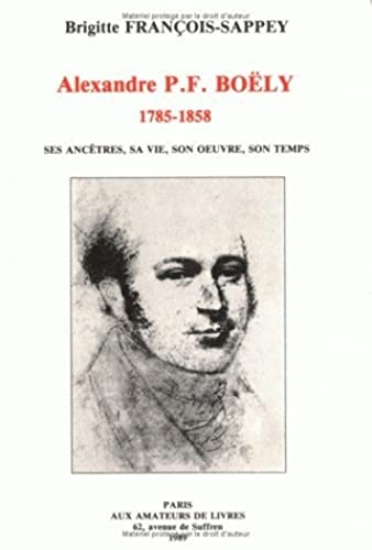 Alexandre P. F. BOELY 1758-1858. Ses ancêtres, sa vie, son oeuvre, son temps.