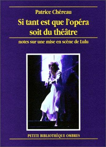Si tant est que l'opéra soit du théâtre: Notes sur une mise en scène de Lulu (9782905964656) by Patrice Chéreau