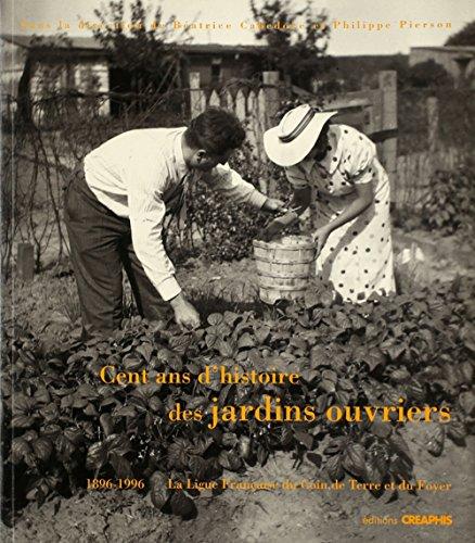 Cent ans d'histoire des jardins ouvriers, 1896-1996: La Ligue francaise du coin de terre et du...