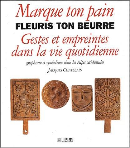 9782907781084: Marque ton pain, fleuris ton beurre : Gestes et empreintes dans la vie quotidienne. Graphisme et symbolisme dans les Alpes occidentales