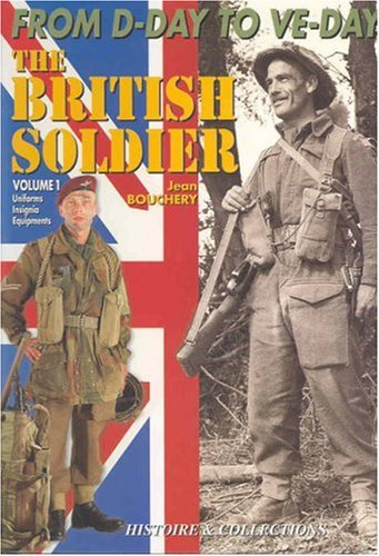 The British Soldier, 1944 - 1945 from D-day to VE-day Volume 1 Uniforms Insignia Equipments: ...