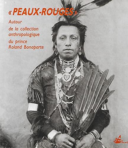 Peaux-Rouges: Autour de la collection anthropologique du prince Roland Bonaparte: Benoit Coutancier