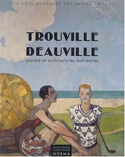 Trouville, Deauville: Socie?te? et architectures balne?aires, 1910-1940 : la Co?te normande des ...