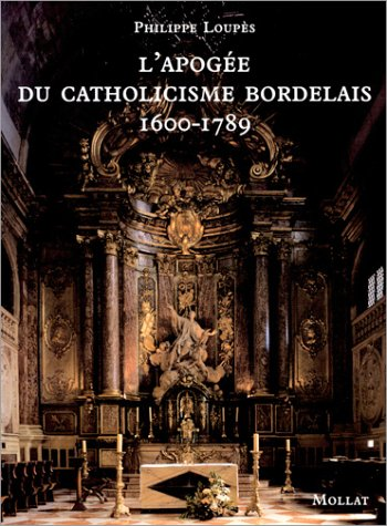 """apogee du catholicisme bordelais ; 1600-1789"": Loup?s, Philippe"