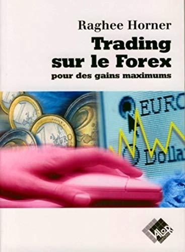 Trading sur le Forex pour des gains maximums (French Edition): Raghee Horner
