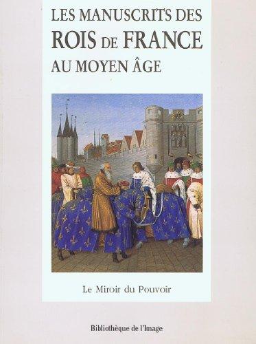 9782909808567: LES MANUSCRITS DES ROIS DE FRANCE AU MOYEN AGE. Le miroir du pouvoir