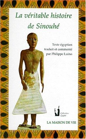 LA VERITABLE HISTOIRE DE SINOUHE. Texte égyptien traduit et commenté: Luino, Philippe
