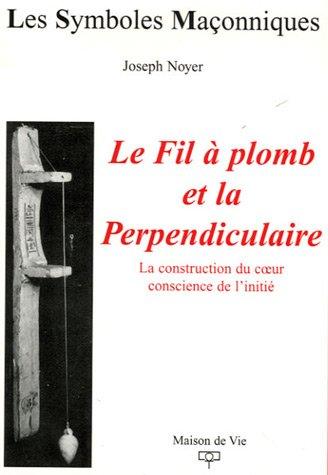 9782909816739: Le Fil � plomb et la Perpendiculaire : La construction du coeur conscience de l'initi�