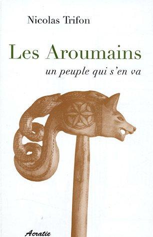 9782909899268: Les Aroumains un peuple qui s'en va : Suivi de L'aroumain parlé à Metsovo ; Le nomadisme chez les Aroumains