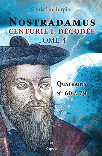 NOSTRADAMUS, CENTURIE I DECODEE T4 : Quatrains n° 60 à 79: Christian TURPIN