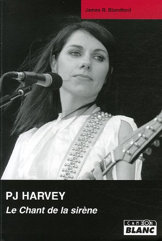 PJ Harvey : le chant de la sirene: James R. Blandford